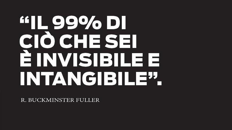 Il 99% di quello che sei è invisibile e intangibile.